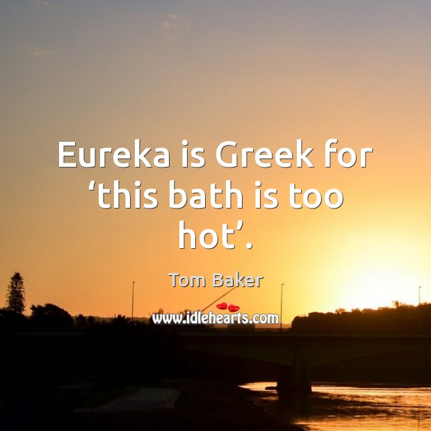 Eureka is Greek for 'this bath is too hot'. Tom Baker Picture Quote