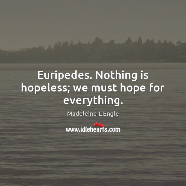Euripedes. Nothing is hopeless; we must hope for everything. Image