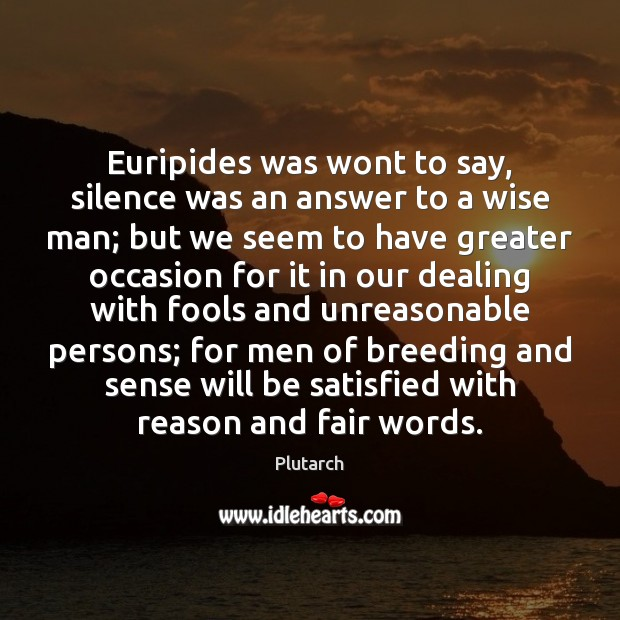 Image, Euripides was wont to say, silence was an answer to a wise