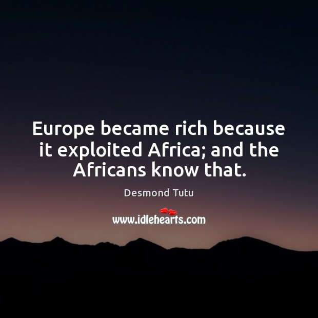 Image, Europe became rich because it exploited Africa; and the Africans know that.
