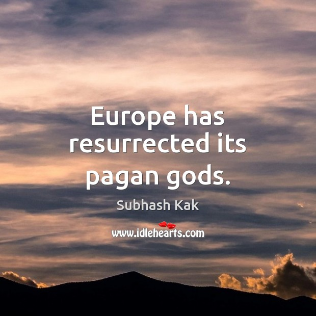 Europe has resurrected its pagan Gods. Subhash Kak Picture Quote