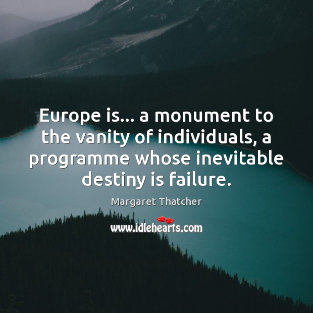 Europe is… a monument to the vanity of individuals, a programme whose Margaret Thatcher Picture Quote