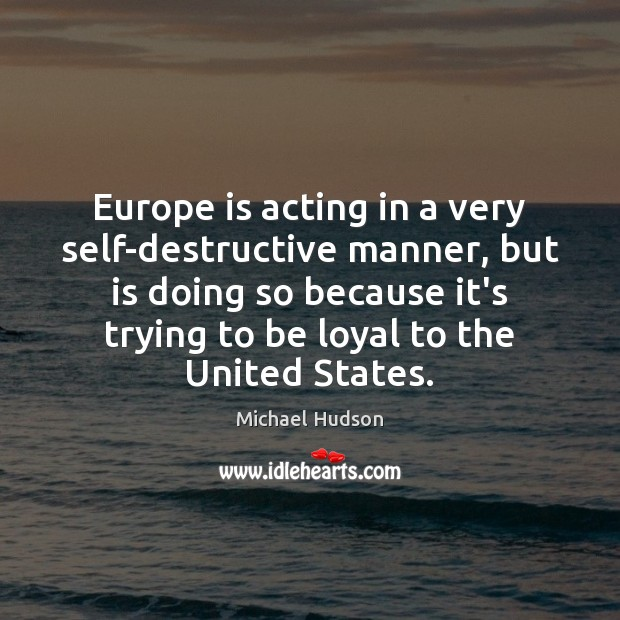Europe is acting in a very self-destructive manner, but is doing so Michael Hudson Picture Quote
