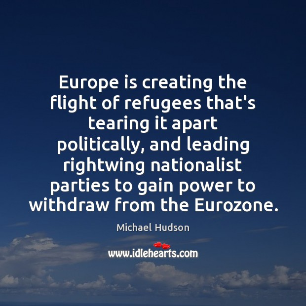 Europe is creating the flight of refugees that's tearing it apart politically, Michael Hudson Picture Quote