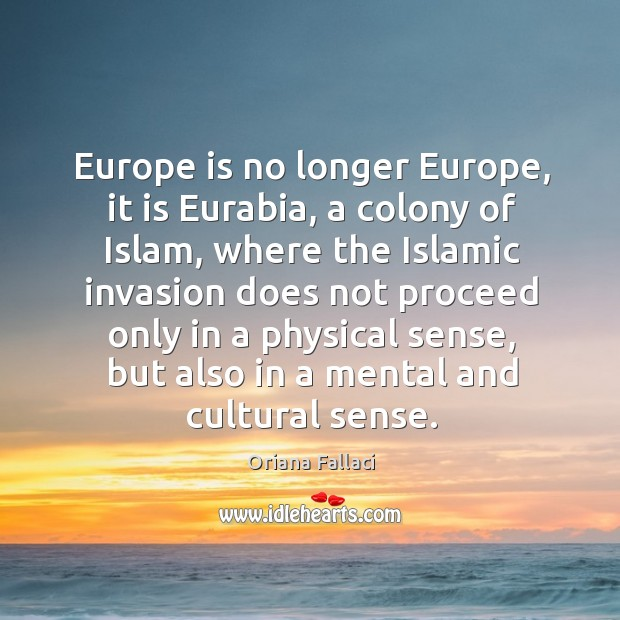 Europe is no longer europe, it is eurabia, a colony of islam, where the islamic invasion Oriana Fallaci Picture Quote