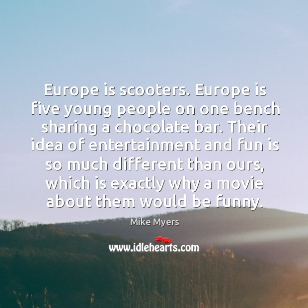 Europe is scooters. Europe is five young people on one bench sharing a chocolate bar. Mike Myers Picture Quote