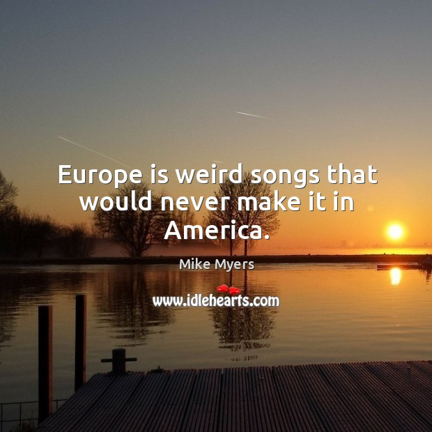 Europe is weird songs that would never make it in america. Mike Myers Picture Quote