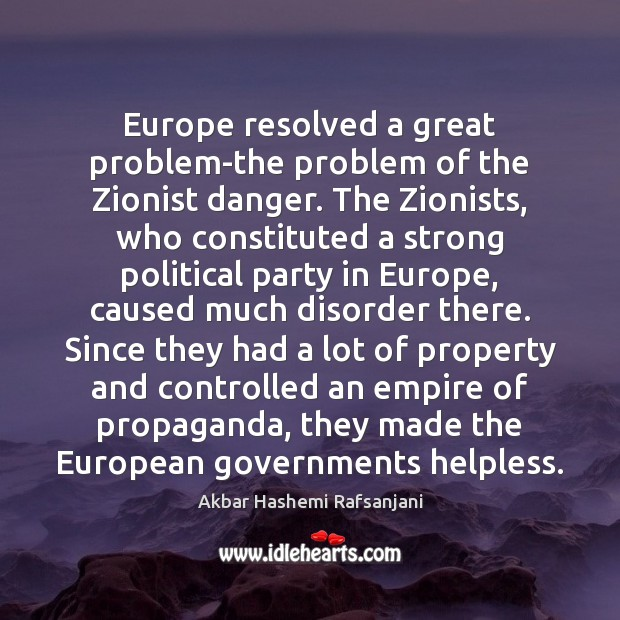 Europe resolved a great problem-the problem of the Zionist danger. The Zionists, Akbar Hashemi Rafsanjani Picture Quote