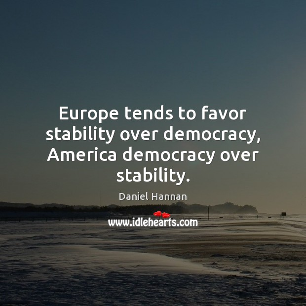 Europe tends to favor stability over democracy, America democracy over stability. Image