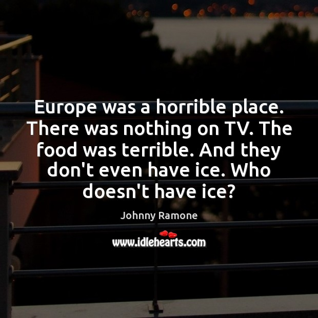 Image, Europe was a horrible place. There was nothing on TV. The food