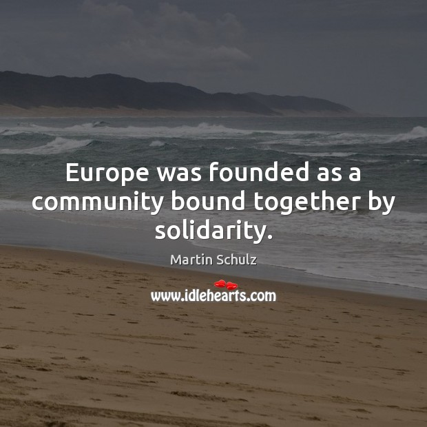 Europe was founded as a community bound together by solidarity. Martin Schulz Picture Quote