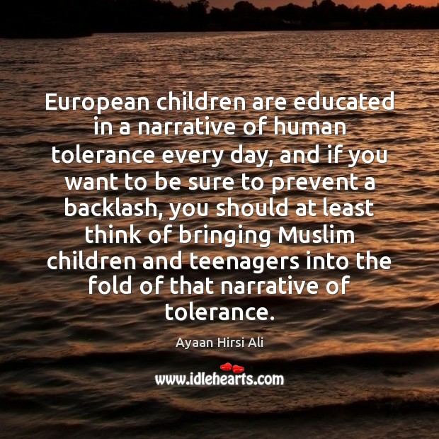 European children are educated in a narrative of human tolerance every day, Ayaan Hirsi Ali Picture Quote