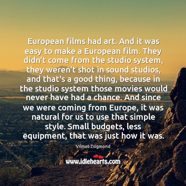 European films had art. And it was easy to make a European Vilmos Zsigmond Picture Quote