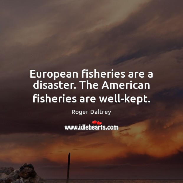 European fisheries are a disaster. The American fisheries are well-kept. Roger Daltrey Picture Quote