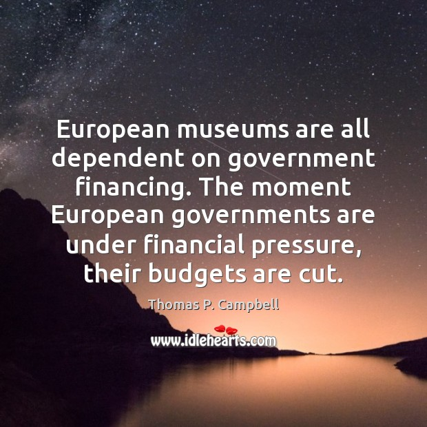 European museums are all dependent on government financing. The moment European governments Image