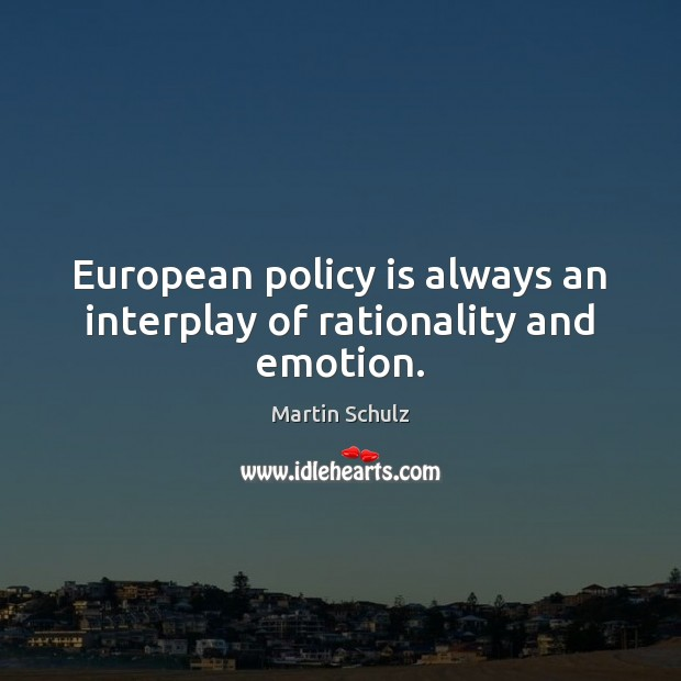 European policy is always an interplay of rationality and emotion. Martin Schulz Picture Quote