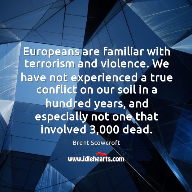 Europeans are familiar with terrorism and violence. We have not experienced a true conflict on Brent Scowcroft Picture Quote
