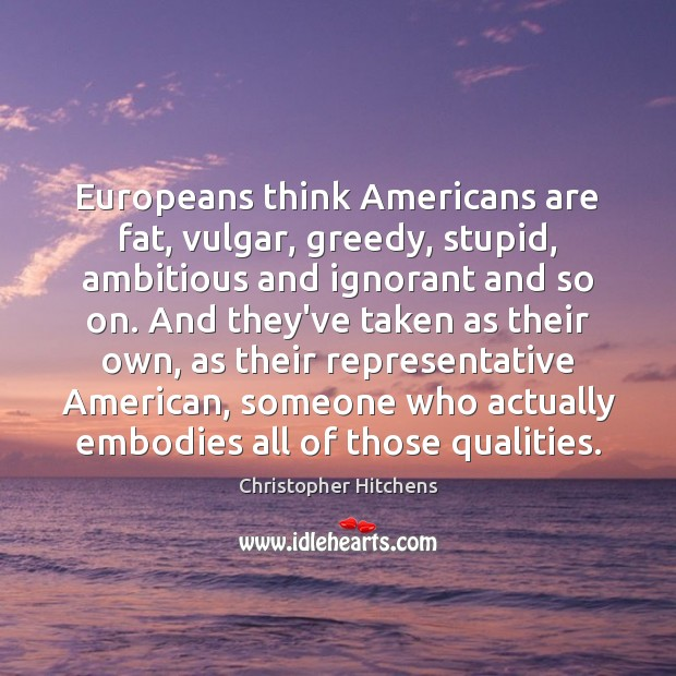 Europeans think Americans are fat, vulgar, greedy, stupid, ambitious and ignorant and Christopher Hitchens Picture Quote
