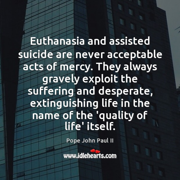 Euthanasia and assisted suicide are never acceptable acts of mercy. They always Pope John Paul II Picture Quote