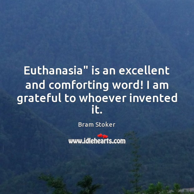 "Image, Euthanasia"" is an excellent and comforting word! I am grateful to whoever invented it."