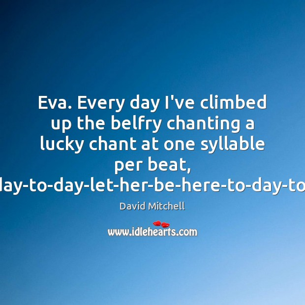 Image, Eva. Every day I've climbed up the belfry chanting a lucky chant
