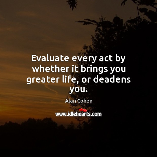 Evaluate every act by whether it brings you greater life, or deadens you. Alan Cohen Picture Quote