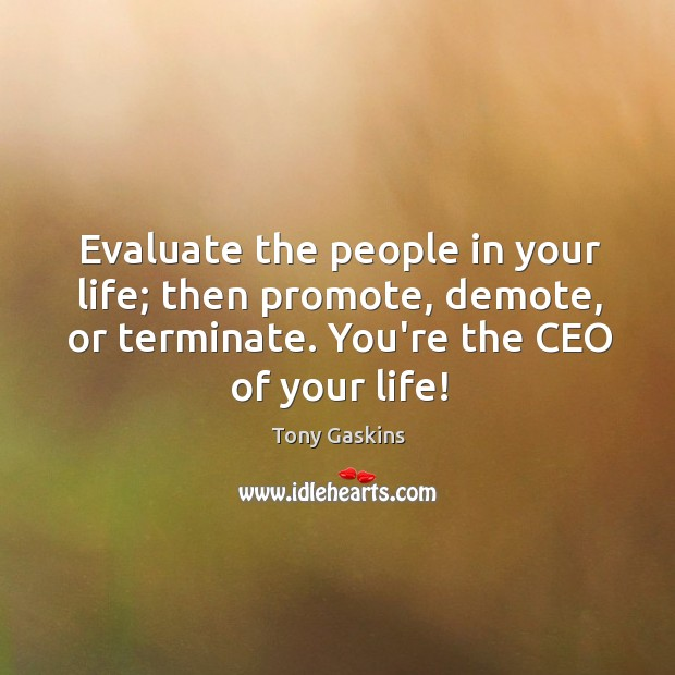 Evaluate the people in your life; then promote, demote, or terminate. You're Tony Gaskins Picture Quote