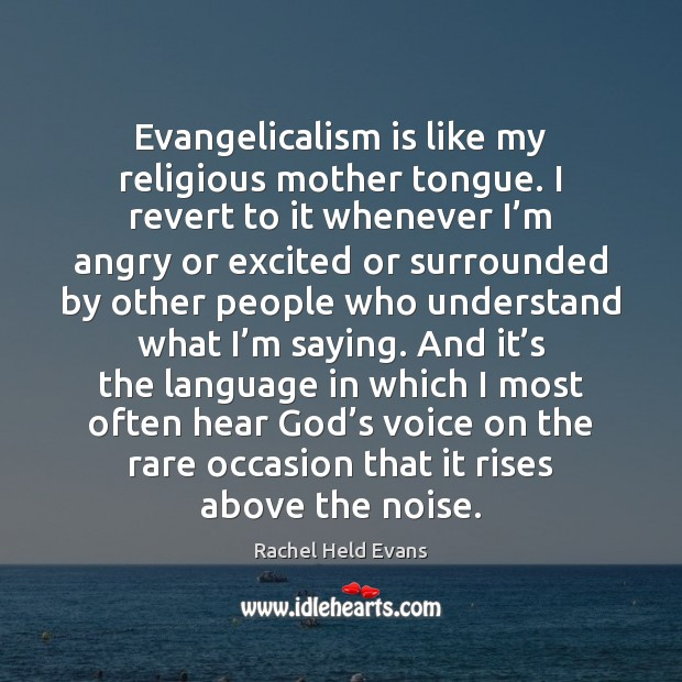 Evangelicalism is like my religious mother tongue. I revert to it whenever Rachel Held Evans Picture Quote