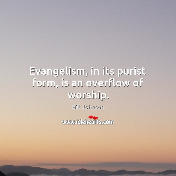 Evangelism, in its purist form, is an overflow of worship. Bill Johnson Picture Quote