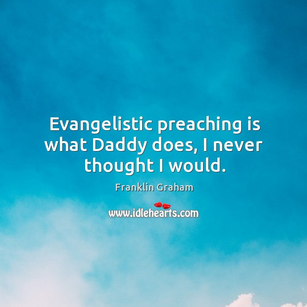 Evangelistic preaching is what Daddy does, I never thought I would. Image
