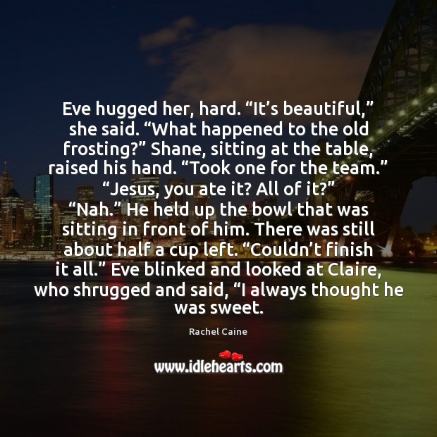 "Image, Eve hugged her, hard. ""It's beautiful,"" she said. ""What happened to"
