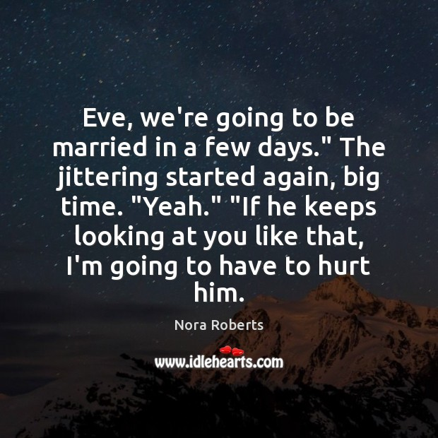"""Eve, we're going to be married in a few days."""" The jittering Nora Roberts Picture Quote"""