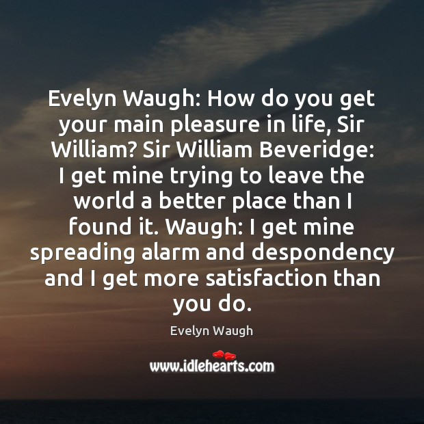 Image, Evelyn Waugh: How do you get your main pleasure in life, Sir