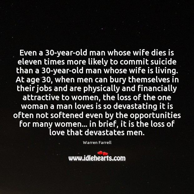 Even a 30-year-old man whose wife dies is eleven times more likely Warren Farrell Picture Quote