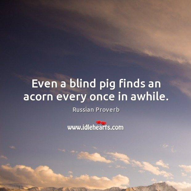 Even a blind pig finds an acorn every once in awhile. Russian Proverbs Image