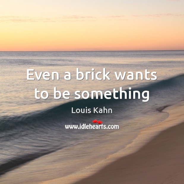 Image, Even a brick wants to be something