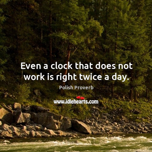 Even a clock that does not work is right twice a day. Polish Proverbs Image