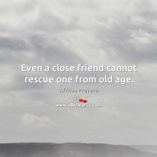 Image, Even a close friend cannot rescue one from old age.