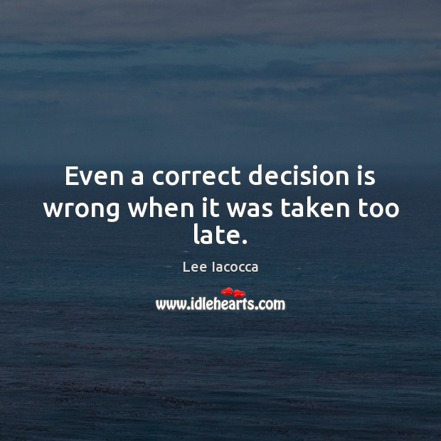 Even a correct decision is wrong when it was taken too late. Lee Iacocca Picture Quote
