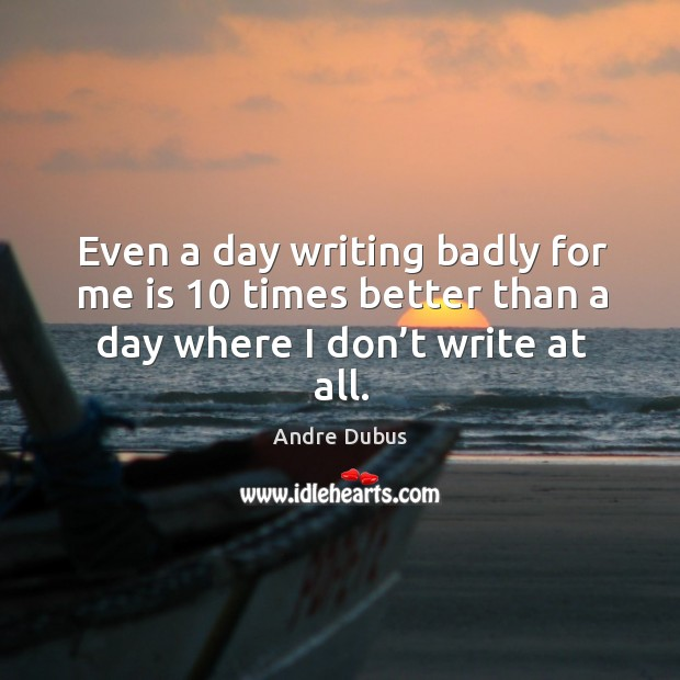 Even a day writing badly for me is 10 times better than a Andre Dubus Picture Quote