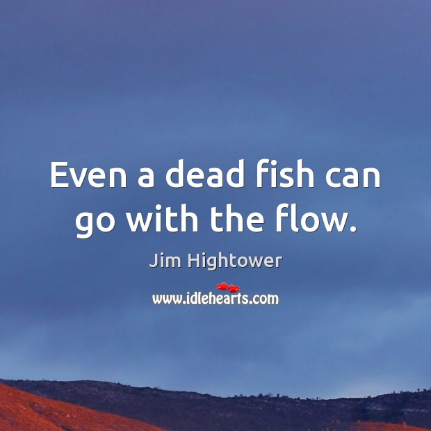 Even a dead fish can go with the flow. Jim Hightower Picture Quote