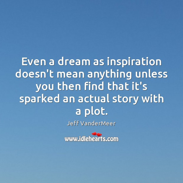 Image, Even a dream as inspiration doesn't mean anything unless you then find