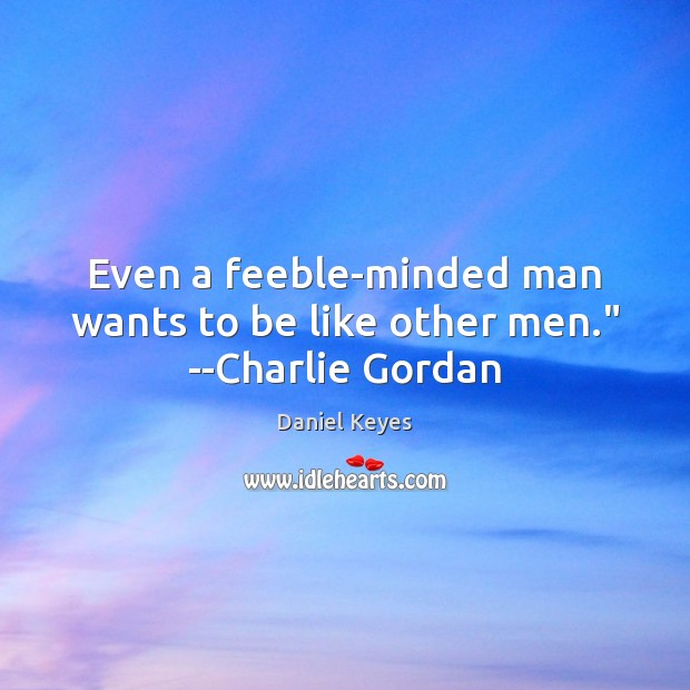 """Even a feeble-minded man wants to be like other men."""" –Charlie Gordan Daniel Keyes Picture Quote"""
