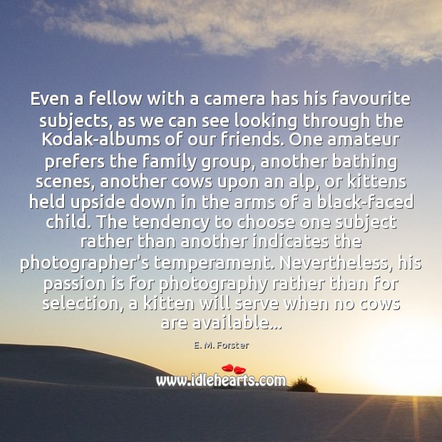 Even a fellow with a camera has his favourite subjects, as we E. M. Forster Picture Quote