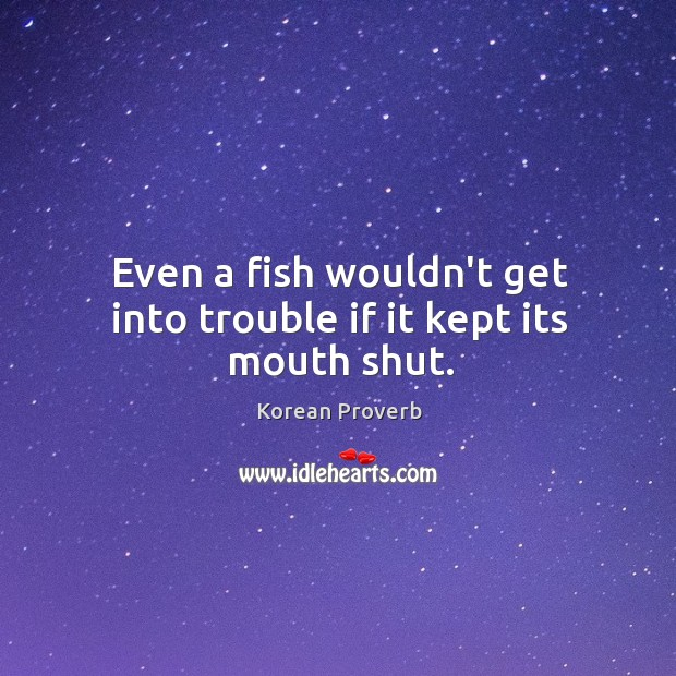 Even a fish wouldn't get into trouble if it kept its mouth shut. Korean Proverbs Image