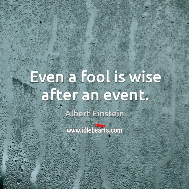 Image, Even a fool is wise after an event.