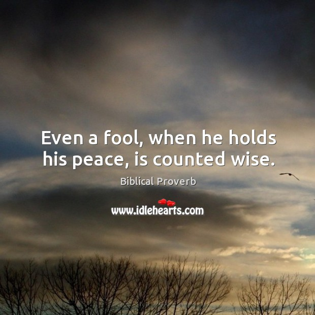 Even a fool, when he holds his peace, is counted wise. Biblical Proverbs Image