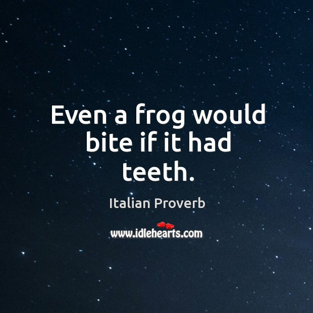 Image, Even a frog would bite if it had teeth.