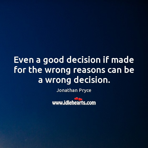 Even a good decision if made for the wrong reasons can be a wrong decision. Image
