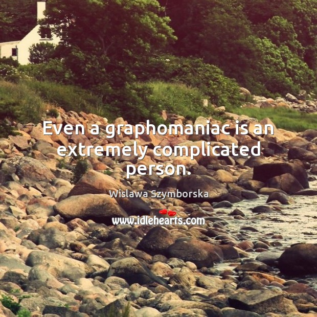 Even a graphomaniac is an extremely complicated person. Wislawa Szymborska Picture Quote